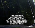 I'm Driving A Stick Shift. We're On A Hill. Do You Really Want To Be Close Enough To Read This? – 8-1/2″ x 4″ – Vinyl Die Cut Decal/ Bumper Sticker For Windows, Cars, Trucks, Laptops, Etc.